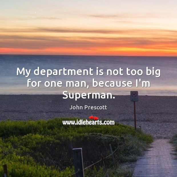 My department is not too big for one man, because I'm Superman. John Prescott Picture Quote