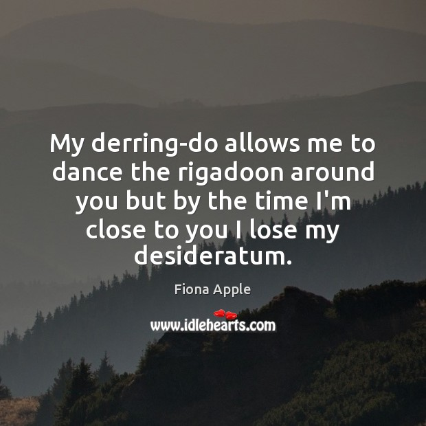 My derring-do allows me to dance the rigadoon around you but by Fiona Apple Picture Quote