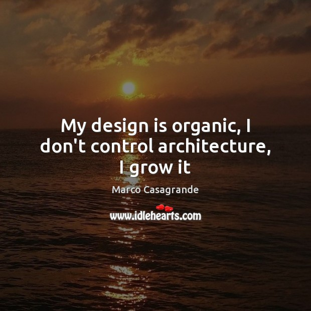 My design is organic, I don't control architecture, I grow it Image