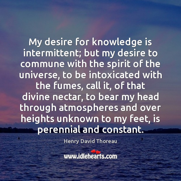 Image, My desire for knowledge is intermittent; but my desire to commune with