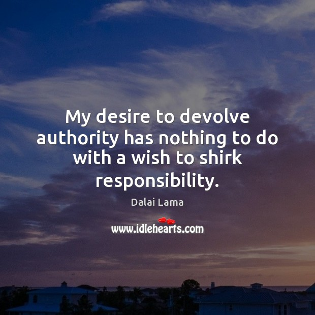 My desire to devolve authority has nothing to do with a wish to shirk responsibility. Image