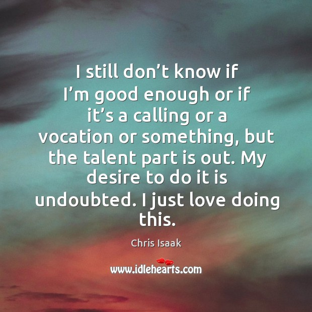 My desire to do it is undoubted. I just love doing this. Chris Isaak Picture Quote