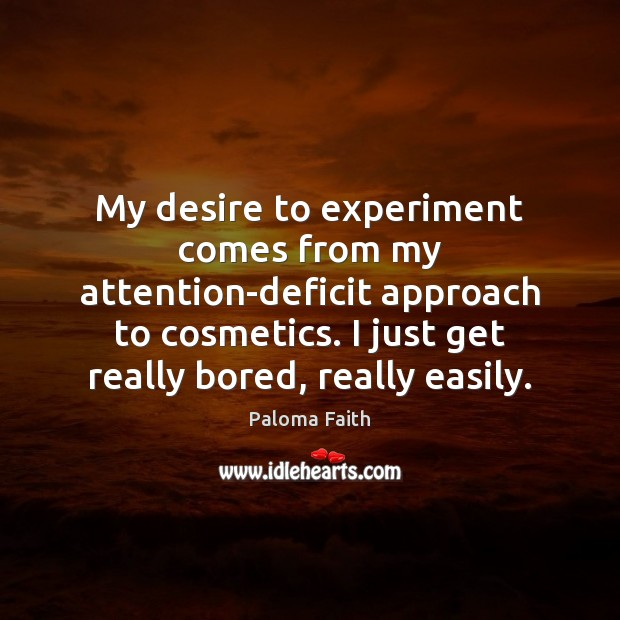 My desire to experiment comes from my attention-deficit approach to cosmetics. I Paloma Faith Picture Quote
