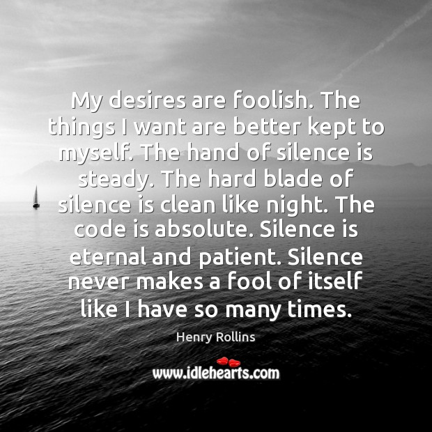 My desires are foolish. The things I want are better kept to Silence Quotes Image