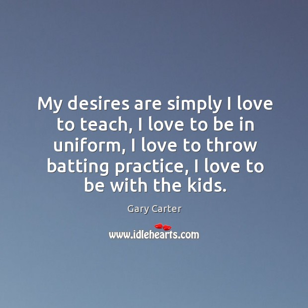 My desires are simply I love to teach, I love to be in uniform, I love to throw batting practice Image
