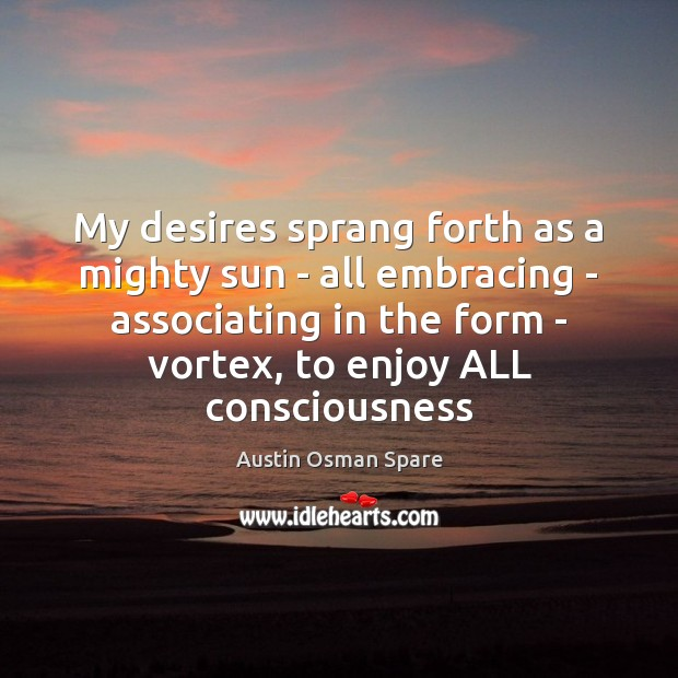 Image, My desires sprang forth as a mighty sun – all embracing –