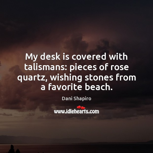 My desk is covered with talismans: pieces of rose quartz, wishing stones Dani Shapiro Picture Quote