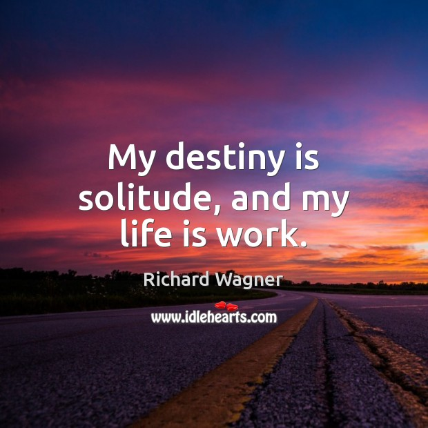 My destiny is solitude, and my life is work. Richard Wagner Picture Quote