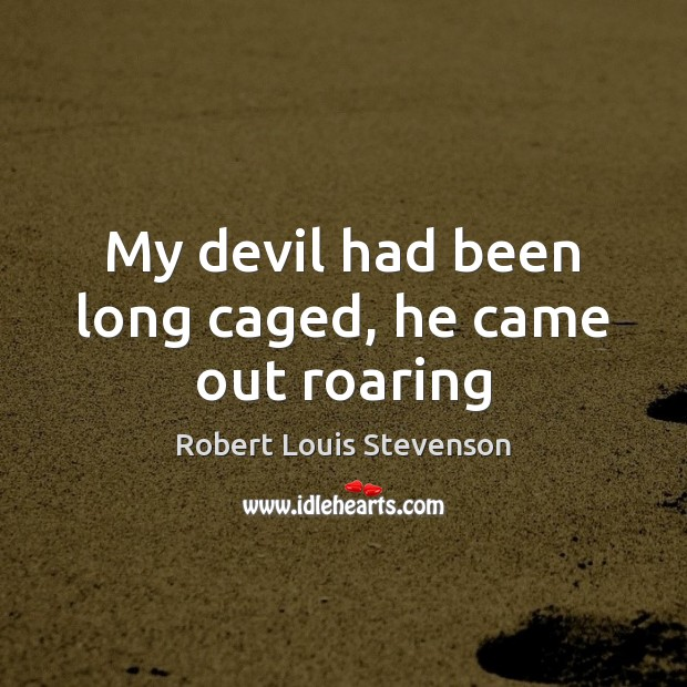My devil had been long caged, he came out roaring Robert Louis Stevenson Picture Quote