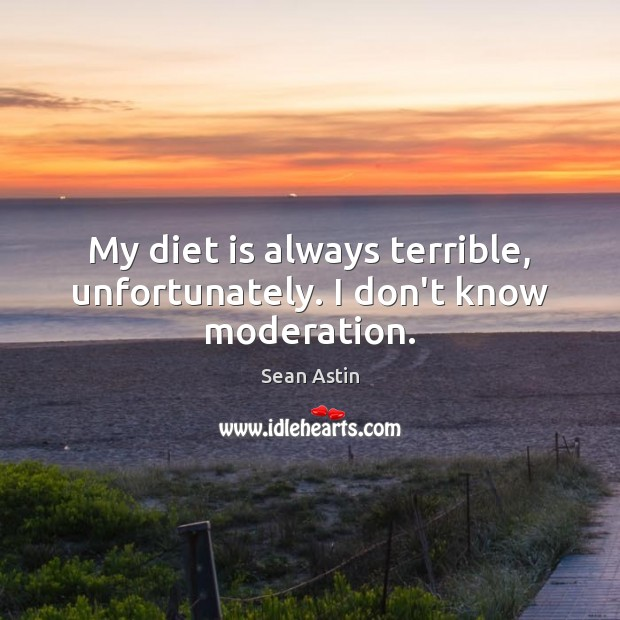 My diet is always terrible, unfortunately. I don't know moderation. Diet Quotes Image