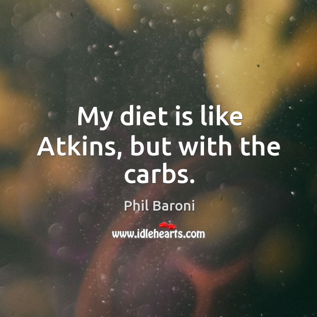 My diet is like Atkins, but with the carbs. Diet Quotes Image