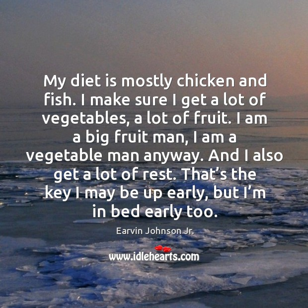 My diet is mostly chicken and fish. I make sure I get a lot of vegetables, a lot of fruit. Diet Quotes Image