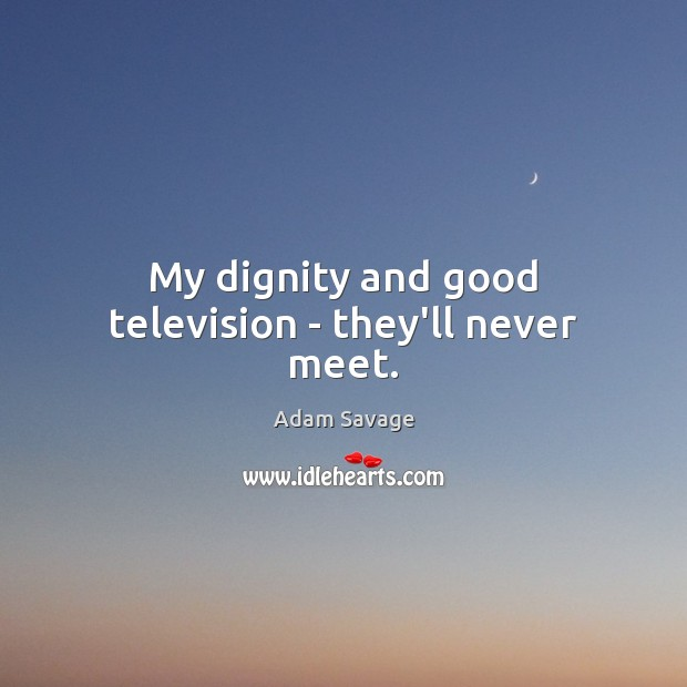 Image, My dignity and good television – they'll never meet.