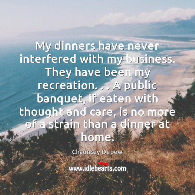 My dinners have never interfered with my business. They have been my Image