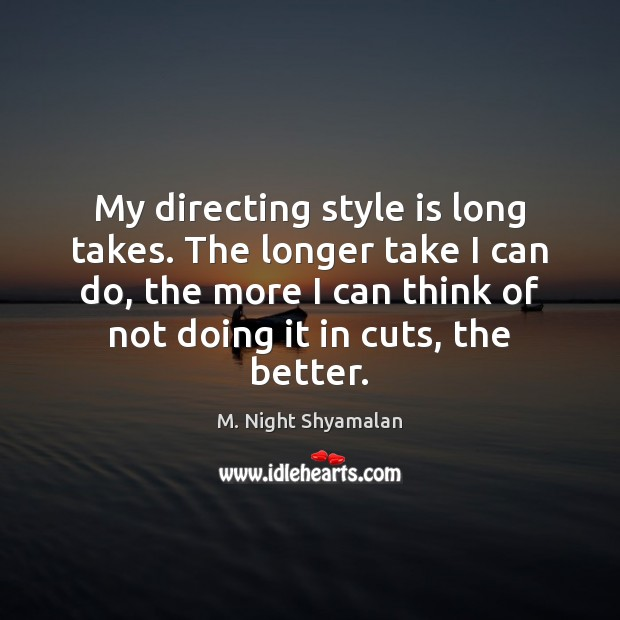 My directing style is long takes. The longer take I can do, M. Night Shyamalan Picture Quote