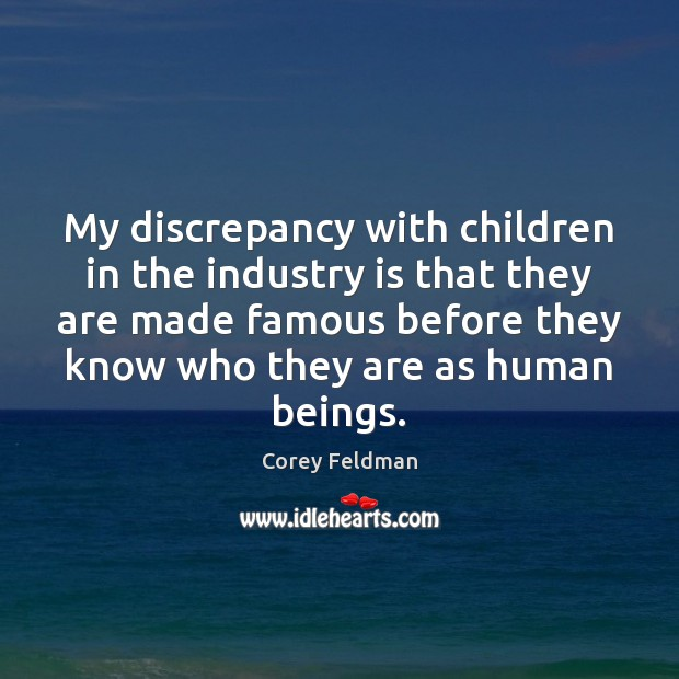 My discrepancy with children in the industry is that they are made Corey Feldman Picture Quote