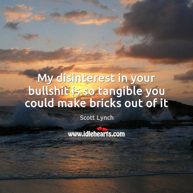 My disinterest in your bullshit is so tangible you could make bricks out of it Scott Lynch Picture Quote
