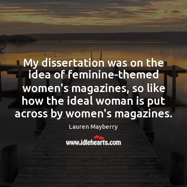 My dissertation was on the idea of feminine-themed women's magazines, so like Lauren Mayberry Picture Quote