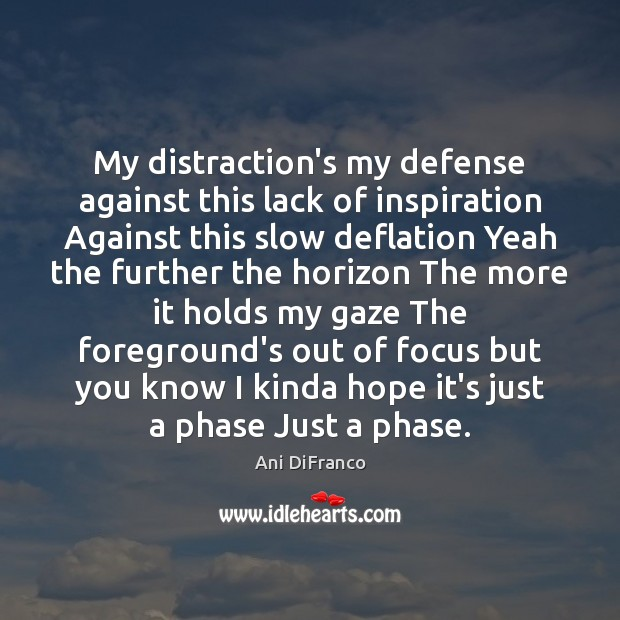 My distraction's my defense against this lack of inspiration Against this slow Ani DiFranco Picture Quote