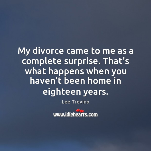 My divorce came to me as a complete surprise. That's what happens Lee Trevino Picture Quote