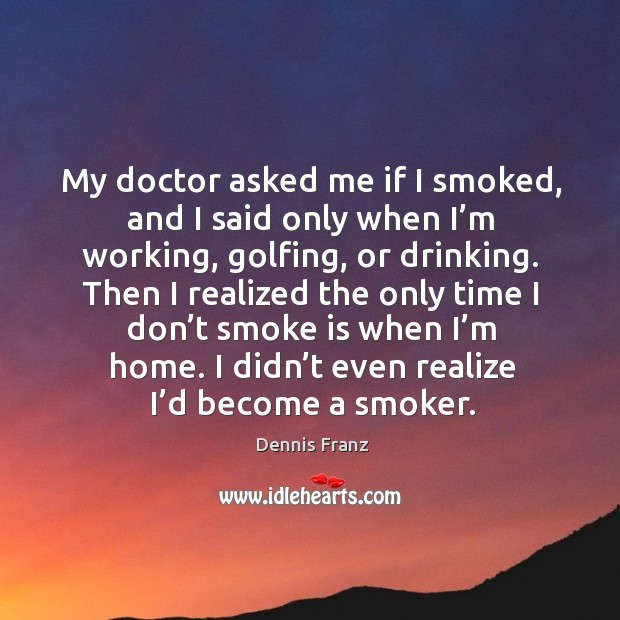 My doctor asked me if I smoked, and I said only when I'm working, golfing, or drinking. Image