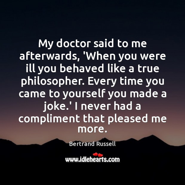 My doctor said to me afterwards, 'When you were ill you behaved Bertrand Russell Picture Quote