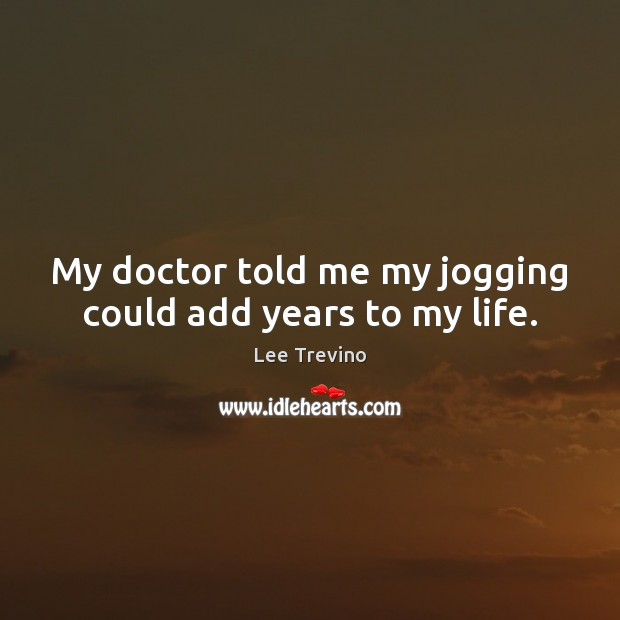 My doctor told me my jogging could add years to my life. Lee Trevino Picture Quote