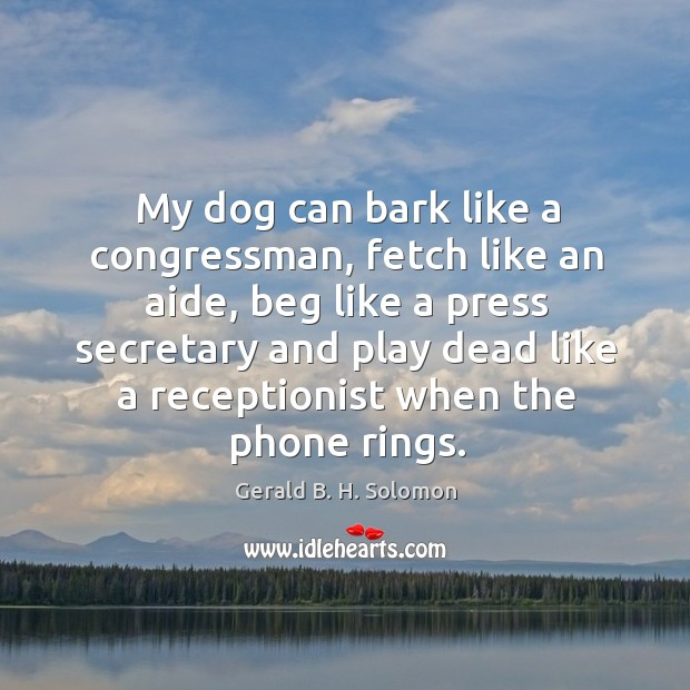 Image, My dog can bark like a congressman, fetch like an aide, beg like a press secretary and play dead