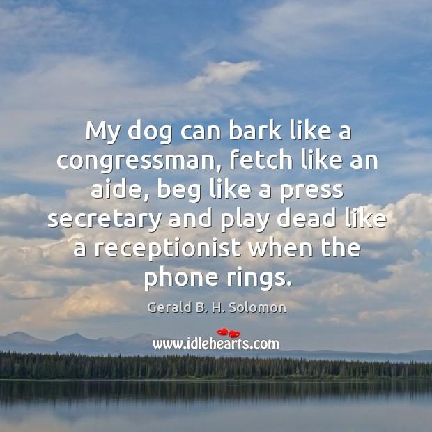 My dog can bark like a congressman, fetch like an aide, beg like a press secretary and play dead Image