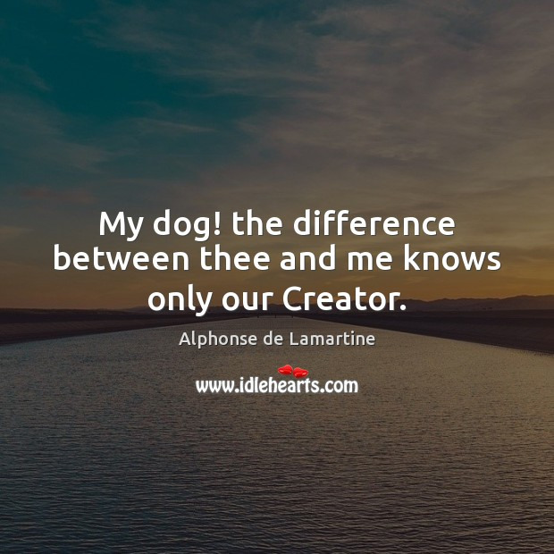 My dog! the difference between thee and me knows only our Creator. Alphonse de Lamartine Picture Quote