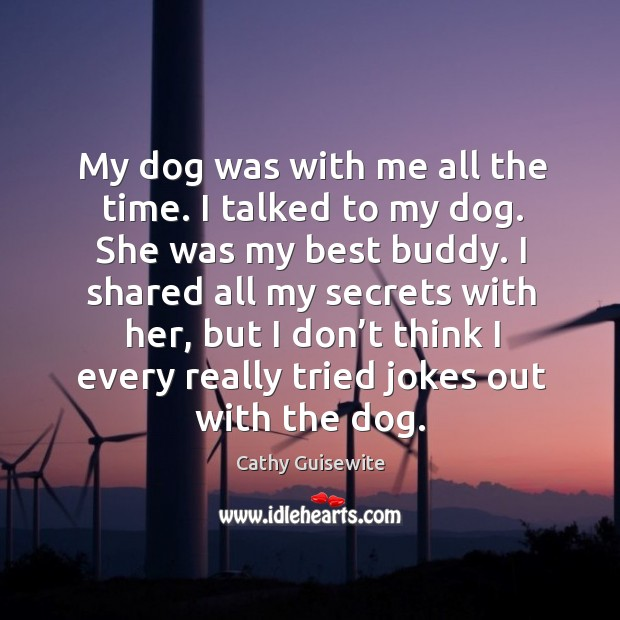 My dog was with me all the time. I talked to my dog. She was my best buddy. Cathy Guisewite Picture Quote