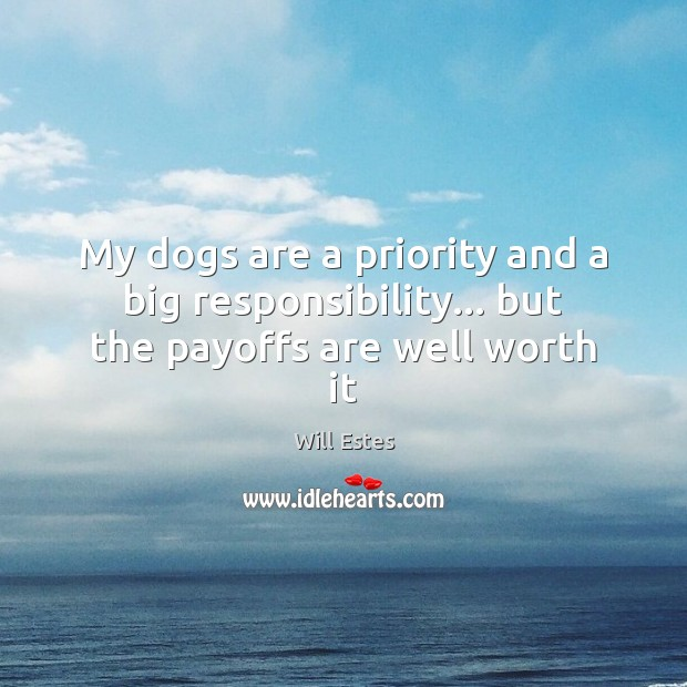 My dogs are a priority and a big responsibility… but the payoffs are well worth it Image