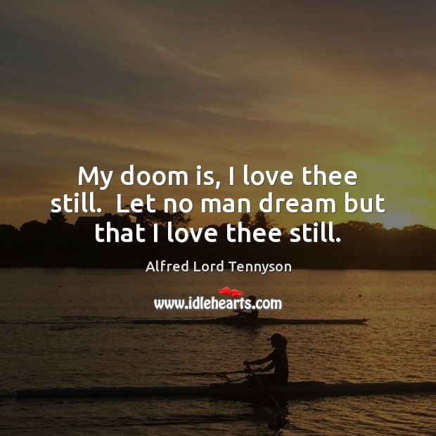 My doom is, I love thee still.  Let no man dream but that I love thee still. Alfred Lord Tennyson Picture Quote