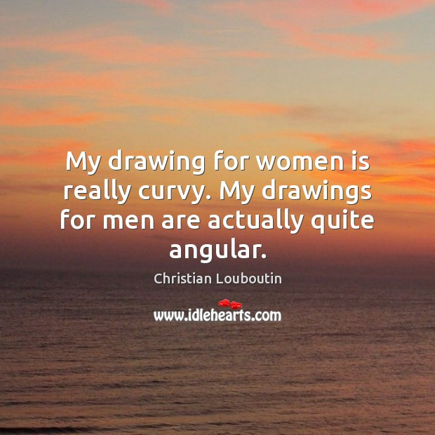 My drawing for women is really curvy. My drawings for men are actually quite angular. Image