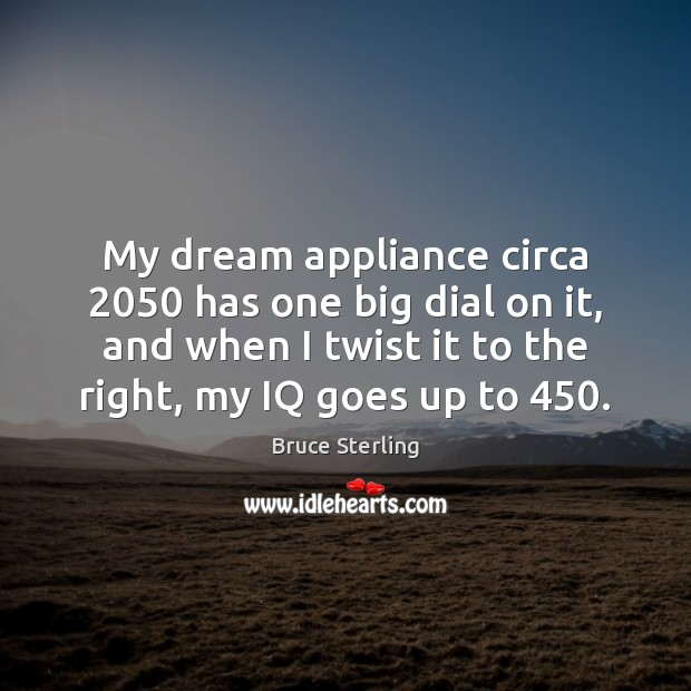 My dream appliance circa 2050 has one big dial on it, and when Bruce Sterling Picture Quote