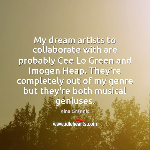 My dream artists to collaborate with are probably Cee Lo Green and Kina Grannis Picture Quote