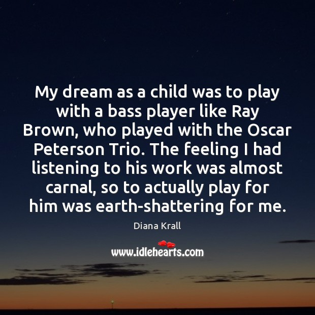 My dream as a child was to play with a bass player Diana Krall Picture Quote