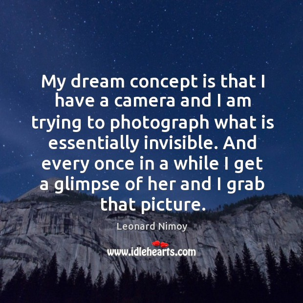 My dream concept is that I have a camera and I am trying to photograph what is essentially invisible. Image