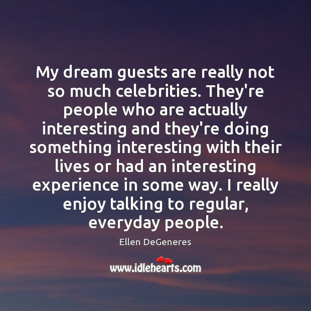 Image, My dream guests are really not so much celebrities. They're people who