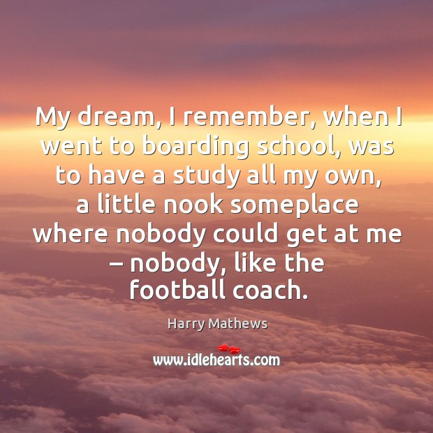 My dream, I remember, when I went to boarding school, was to have a study all my own Harry Mathews Picture Quote