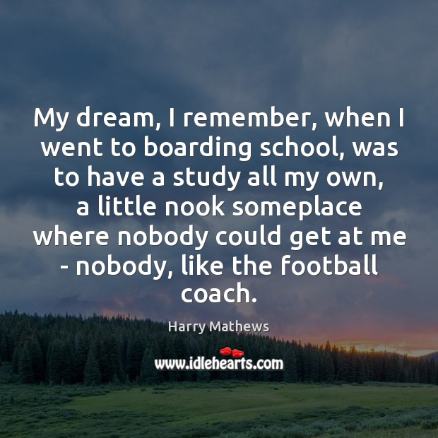 My dream, I remember, when I went to boarding school, was to Harry Mathews Picture Quote