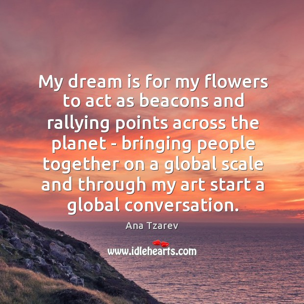 Image, My dream is for my flowers to act as beacons and rallying