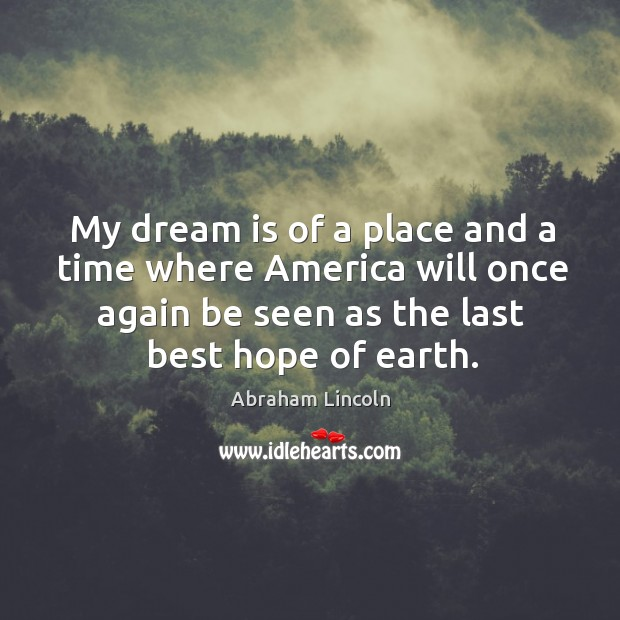 My dream is of a place and a time where america will once again be seen as the last best hope of earth. Image