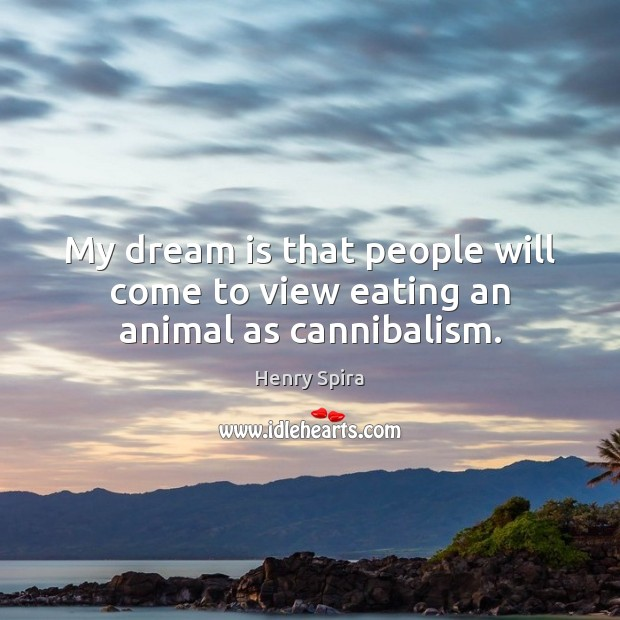 My dream is that people will come to view eating an animal as cannibalism. Image