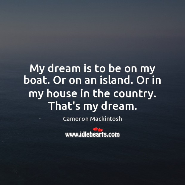 My dream is to be on my boat. Or on an island. Cameron Mackintosh Picture Quote