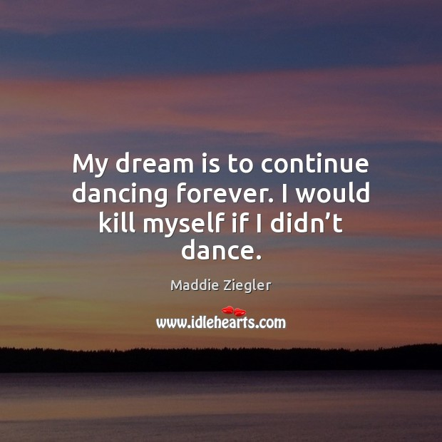 My dream is to continue dancing forever. I would kill myself if I didn't dance. Dream Quotes Image