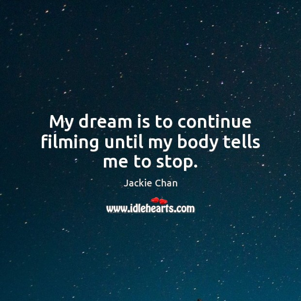 My dream is to continue filming until my body tells me to stop. Dream Quotes Image