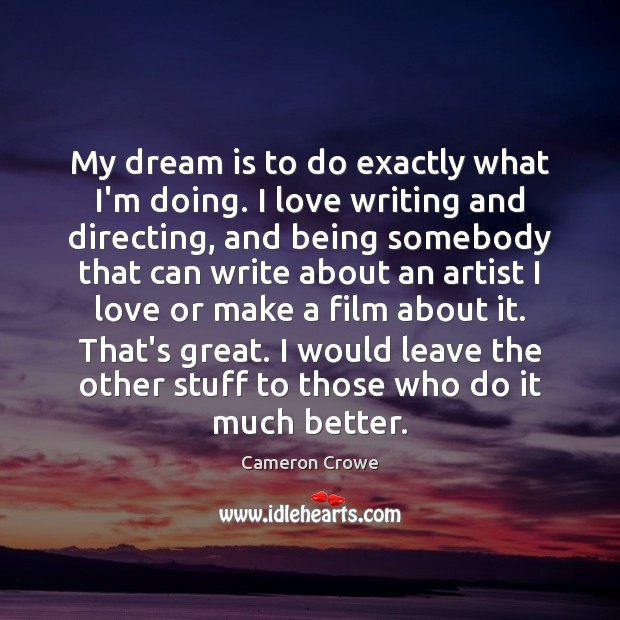 Image, My dream is to do exactly what I'm doing. I love writing