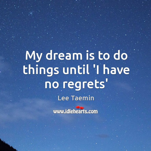 My dream is to do things until 'I have no regrets' Image