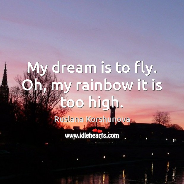 My dream is to fly. Oh, my rainbow it is too high. Image